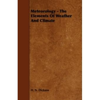 Meteorology  The Elements of Weather and Climate by Dickson & H. N.
