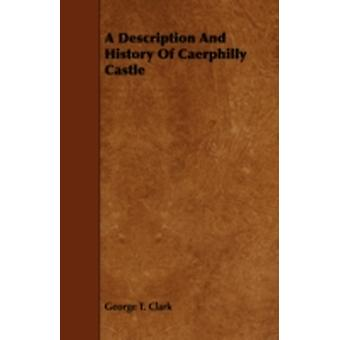 A Description and History of Caerphilly Castle by Clark & George T.
