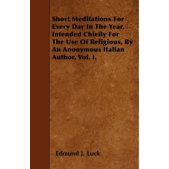 Short Meditations For Every Day In The Year Intended Chiefly For The Use Of Religious By An Anonymous Italian Author. Vol. I. by Luck &  Edmund J.