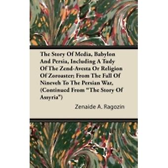 The Story of Media Babylon and Persia Including a Study of the ZendAvesta or Religion of Zoroaster From the Fall of Nineveh to the Persian War C by Ragozin & Zenaide A.