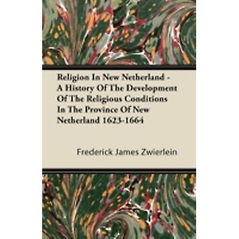 Religion in New Netherland  A History of the Development of the Religious Conditions in the Province of New Netherland 16231664 by Zwierlein & Frederick James