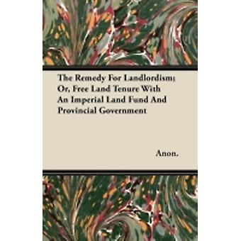 The Remedy For Landlordism Or Free Land Tenure With An Imperial Land Fund And Provincial Government by Anon.