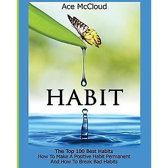 Habit The Top 100 Best Habits How To Make A Positive Habit Permanent And How To Break Bad Habits by McCloud & Ace