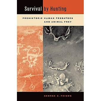 Survival by Hunting - Prehistoric Human Predators and Animal Prey by G