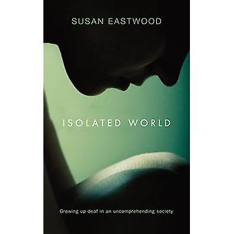 Isolated World - Growing Up Deaf in an Uncomprehending Society by Susa