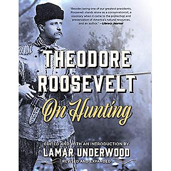 Theodore Roosevelt on Hunting - Revised and Expanded by Lamar Underwo