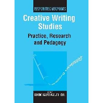 Creative Writing Studies - Practice - Research and Pedagogy by Graeme