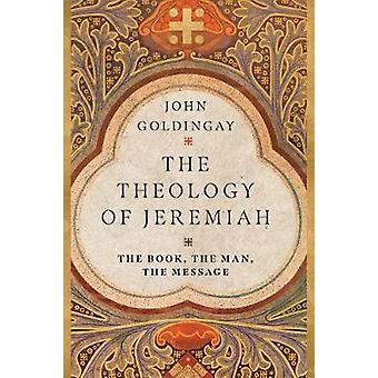 The Theology of Jeremiah The Book the Man the Message