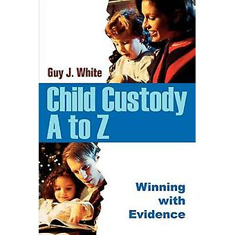 Child Custody A to Z - Winning with Evidence by Guy J White - 97805953