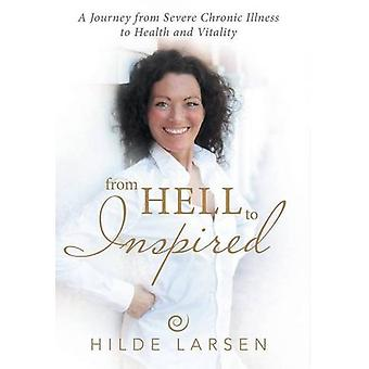 From Hell to Inspired - A Journey from Severe Chronic Illness to Healt
