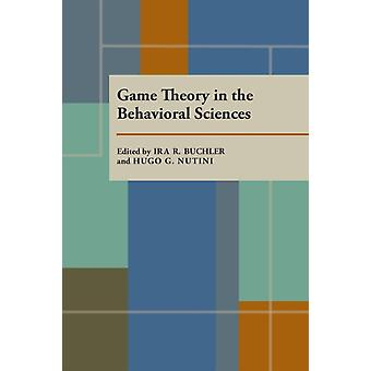 Game Theory in the Behavioral Sciences by Edited by Ira R Buchler & Edited by Hugo G Nutini