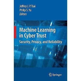 Machine Learning in Cyber Trust by Edited by Jeffrey J P Tsai & Edited by Philip S Yu
