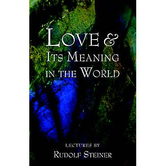 Love and Its Meaning in the World by Steiner & Rudolf