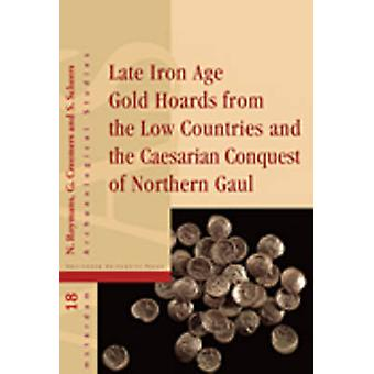 Late Iron Age Gold Hoards from the Low Countries and the Caesarian Conquest of Northern Gaul by Edited by Guido Creemers & Edited by PROF DR Nico Roymans & Edited by PROF DR Simone Scheers