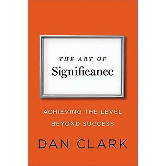The Art of Significance - Achieving the Level Beyond Success by Dan Cl