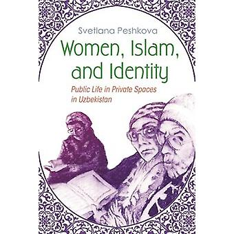 Women - Islam - and Identity - Public Life in Private Spaces in Uzbeki