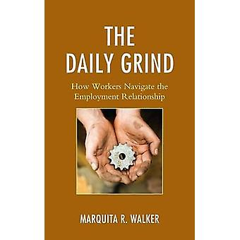 The Daily Grind How Workers Navigate the Employment Relationship by Walker & Marquita
