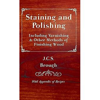 Staining and Polishing  Including Varnishing  Other Methods of Finishing Wood With Appendix of Recipes by Brough & J.C.S.