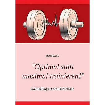 Optimal statt maximal trainierenKrafttraining mit der ILBMethode by Wahle & Stefan