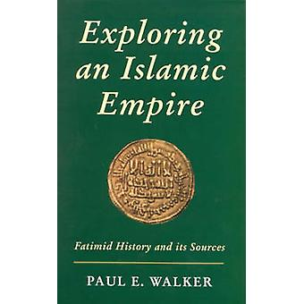 Exploring an Islamic Empire - Fatimid History and Its Sources by Paul