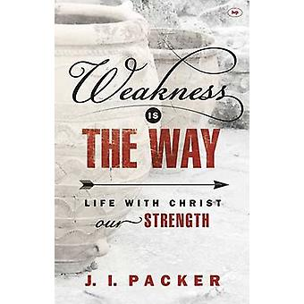 Weakness is the Way - Life with Christ Our Strength by J. I. Packer -