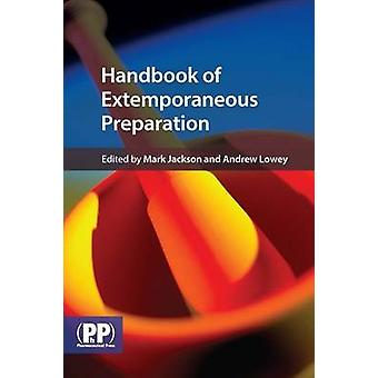 Handbook of Extemporaneous Preparation  A Guide to Pharmaceutical Compounding by Mark Jackson & Andrew Lowey