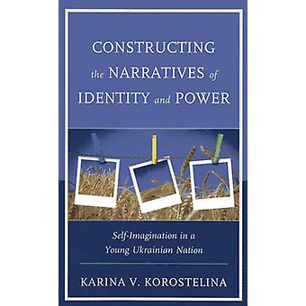 Constructing the Narratives of Identity and Power SelfImagination in a Young Ukrainian Nation von Korostelina & Karina V.