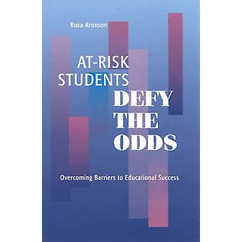 AtRisk Students Defy the Odds Overcoming Barriers to Educational Success by Aronson & Rosa