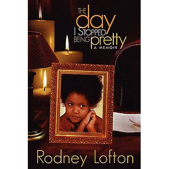 The Day I Stopped Being Pretty A Memoir by Lofton & Rodney