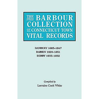 The Barbour Collection of Connecticut Town Vital Records. Volume 8 Danbury 16851847 Darien 18201851 Derby 16551852 by White & Lorraine Cook