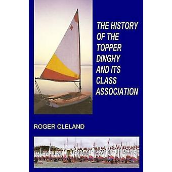 THE HISTORY OF THE TOPPER DINGHY AND ITS CLASS ASSOCIATION by Cleland & Roger