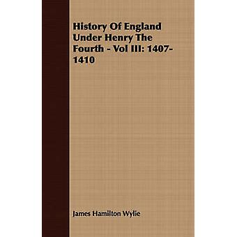 History of England Under Henry the Fourth  Vol III 14071410 by Wylie & James Hamilton