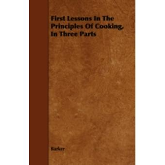 First Lessons In The Principles Of Cooking In Three Parts by Barker