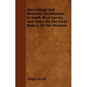 Old Cottage And Domestic Architecture In SouthWest Surrey And Notes On The Early History Of The Division by Nevill & Ralph