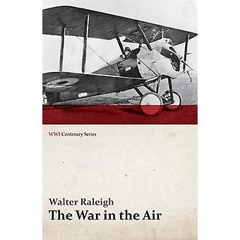 The War in the Air  Being the Story of the Part Played in the Great War by the Royal Air Force  Volume I WWI Centenary Series by Raleigh & Walter