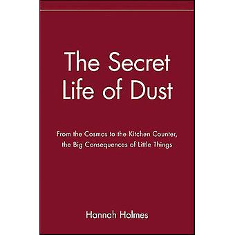 The Secret Life of Dust From the Cosmos to the Kitchen Counter the Big Consequences of Little Things by Holmes & Hannah