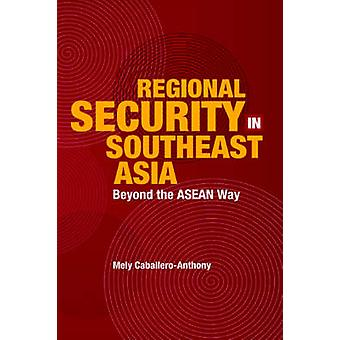Regional Security in Southeast Asia - Beyond the Asean Way by Mely Cab