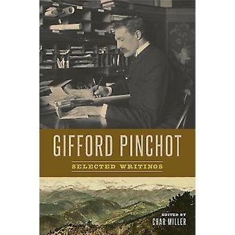 Gifford Pinchot - Selected Writings by Gifford Pinchot - Char Miller -