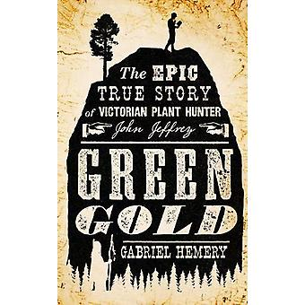 Green Gold - The Epic True Story of Victorian Plant Hunter John Jeffre