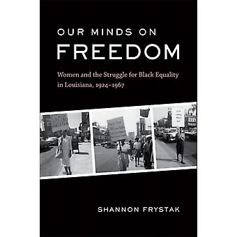 Our Minds on Freedom  Women and the Struggle for Black Equality in Louisiana 19241967 by Other Shannon Frystak