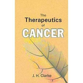 The Therapeutics of Cancer by J H Clarke