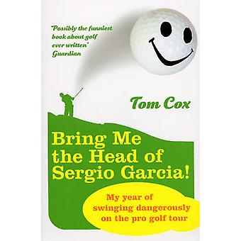 Bring Me the Head of Sergio Garcia by Tom Cox - 9780224078610 Book