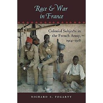 Race and War in France Colonial Subjects in the French Army 19141918 by Fogarty & Richard S.