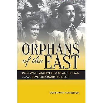 Orphans of the East Postwar Eastern European Cinema and the Revolutionary Subject by Parvulescu & Constantin