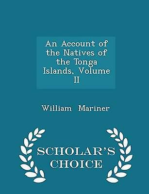 An Account of the Natives of the Tonga Islands Volume II  Scholars Choice Edition by Mariner & William