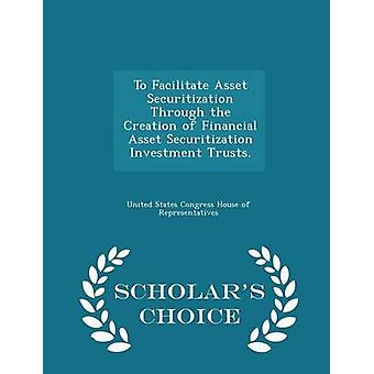 To Facilitate Asset Securitization Through the Creation of Financial Asset Securitization Investment Trusts.  Scholars Choice Edition by United States Congress House of Represen