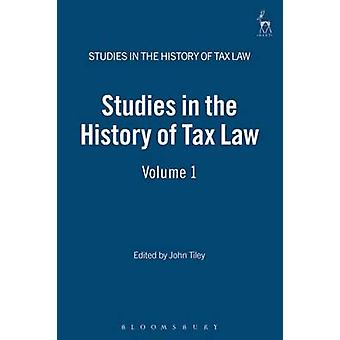 Studies in the History of Tax Law Volume 1 by Tiley & John