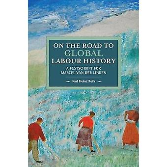 On The Road To Global Labour History - A Festschrift for Marcel van de
