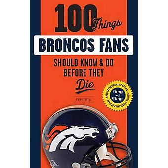 100 Things Broncos Fans Should Know & Do Before They Die by Brian How