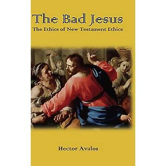 The Bad Jesus The Ethics of New Testament Ethics by Avalos & Hector